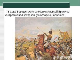 В ходеБородинского сражения Алексей Ермолов контратаковал захваченную батарею Р