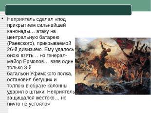 Неприятель сделал «под прикрытием сильнейшей канонады… атаку на центральнуюбата