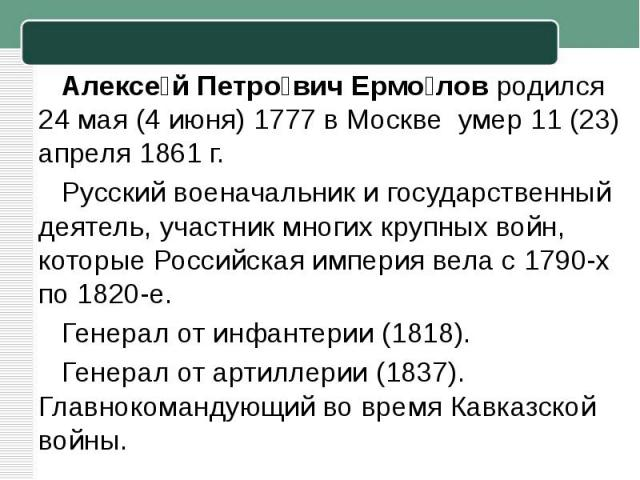 Алексей Петрович Ермоловродился 24 мая (4 июня)1777 вМоскве умер 11 (23) апреля1861 г. Русский военачальник и государственный деятель, участник многих крупных войн, которыеРоссийская империя вела с1790-х по1820-е. Генерал от инфантерии (1818…