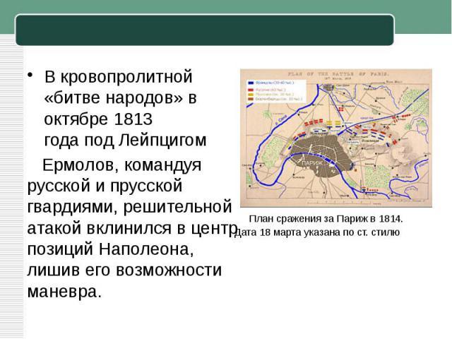 В кровопролитной «битве народов» в октябре1813 годаподЛейпцигом Ермолов, командуя русской и прусской гвардиями, решительной атакой вклинился в центр позиций Наполеона, лишив его возможности маневра.