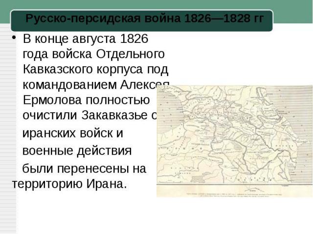 В конце августа1826 годавойскаОтдельного Кавказского корпусапод командованием Алексея Ермолова полностью очистили Закавказье от иранских войск и военные действия были перенесены на территорию Ирана.