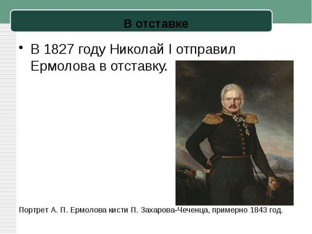 В1827 годуНиколай I отправил Ермолова в отставку. Портрет А.П.Ермолова кистиП. Захарова-Чеченца, примерно 1843 год.