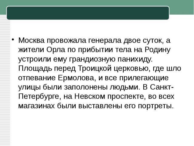 Москва провожала генерала двое суток, а жители Орла по прибытии тела на Родину устроили ему грандиозную панихиду. Площадь перед Троицкой церковью, где шло отпевание Ермолова, и все прилегающие улицы были заполонены людьми. ВСанкт-Петербурге, наНев…