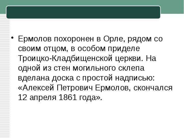 Ермолов похоронен в Орле, рядом со своим отцом, в особом приделе Троицко-Кладбищенской церкви. На одной из стен могильного склепа вделана доска с простой надписью: «Алексей Петрович Ермолов, скончался 12 апреля 1861 года».
