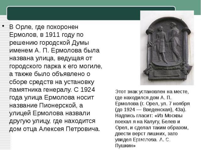 ВОрле, где похоронен Ермолов, в1911 годупо решению городской Думы именем А.П.Ермолова была названа улица, ведущая от городского парка к его могиле, а также было объявлено о сборе средств на установку памятника генералу. С1924 годаулица Ермоло…