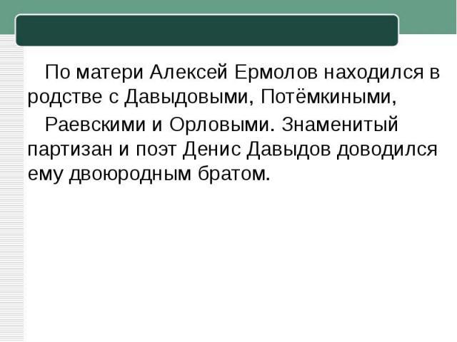 По матери Алексей Ермолов находился в родстве сДавыдовыми,Потёмкиными, РаевскимииОрловыми. Знаменитый партизан и поэтДенис Давыдовдоводился ему двоюродным братом.