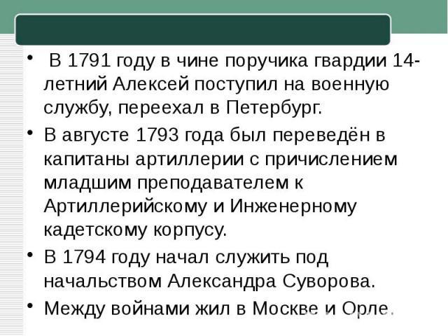 В1791 годув чине поручика гвардии 14-летний Алексей поступил на военную службу, переехал в Петербург.В августе1793 годабыл переведён в капитаны артиллерии с причислением младшим преподавателем к Артиллерийскому и Инженерному кадетскому корпусу.В…