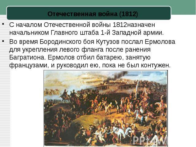 С началомОтечественной войны 1812назначен начальником Главного штаба 1-й Западной армии.Во время Бородинского боя Кутузов послал Ермолова для укрепления левого фланга после ранения Багратиона. Ермолов отбил батарею, занятую французами, и руководил …