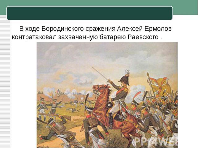 В ходеБородинского сражения Алексей Ермолов контратаковал захваченную батарею Раевского.