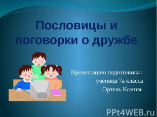 Пословицы и поговорки о дружбе Презентацию подготовила : ученица 7а классаЭртель