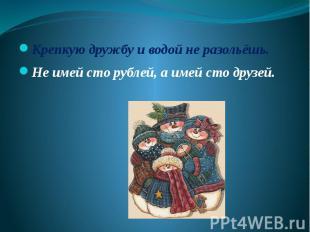 Крепкую дружбу и водой не разольёшь.Не имей сто рублей, а имей сто друзей.