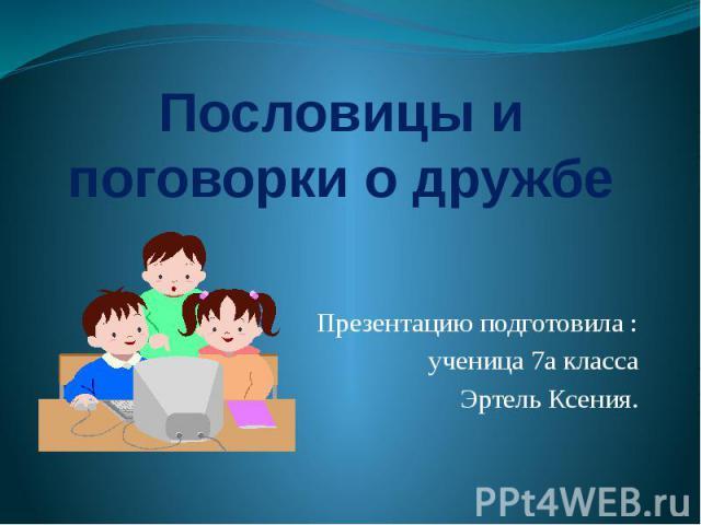 Пословицы и поговорки о дружбе Презентацию подготовила : ученица 7а классаЭртель Ксения.