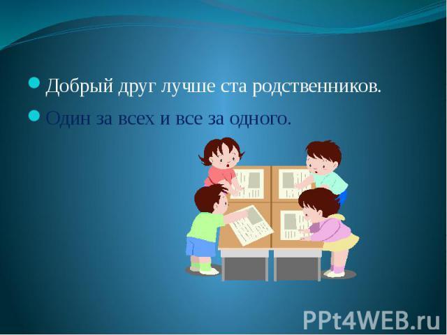 Добрый друг лучше ста родственников.Один за всех и все за одного.