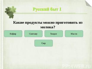 Русский быт 1Какие продукты можно приготовить из молока?