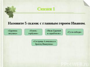 Сказки 1Назовите 5 сказок с главным героем Иваном.