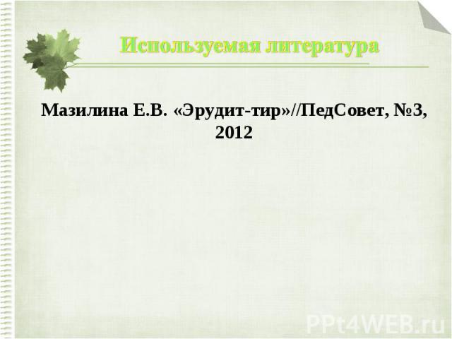 Используемая литератураМазилина Е.В. «Эрудит-тир»//ПедСовет, №3, 2012