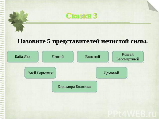 Сказки 3Назовите 5 представителей нечистой силы.
