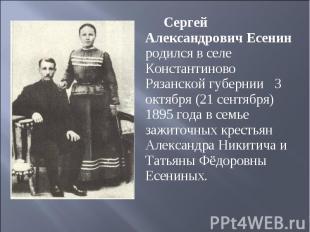 Сергей Александрович Есенин родился в селе Константиново Рязанской губернии 3 ок
