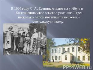В 1904 году С. А. Есенина отдают на учёбу в в Константиновское земское училище.