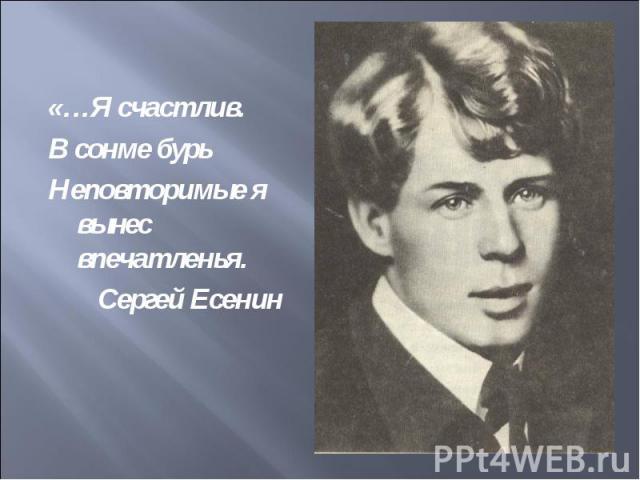 «…Я счастлив.В сонме бурьНеповторимые я вынес впечатленья. Сергей Есенин