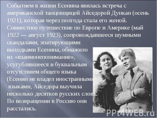 Событием в жизни Есенина явилась встреча с американской танцовщицей Айседорой Дункан (осень 1921), которая через полгода стала его женой. Совместное путешествие по Европе и Америке (май 1922 — август 1923), сопровождавшееся шумными скандалами, эпати…