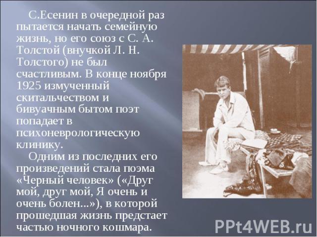 С.Есенин в очередной раз пытается начать семейную жизнь, но его союз с С. А. Толстой (внучкой Л. Н. Толстого) не был счастливым. В конце ноября 1925 измученный скитальчеством и бивуачным бытом поэт попадает в психоневрологическую клинику. Одним из п…