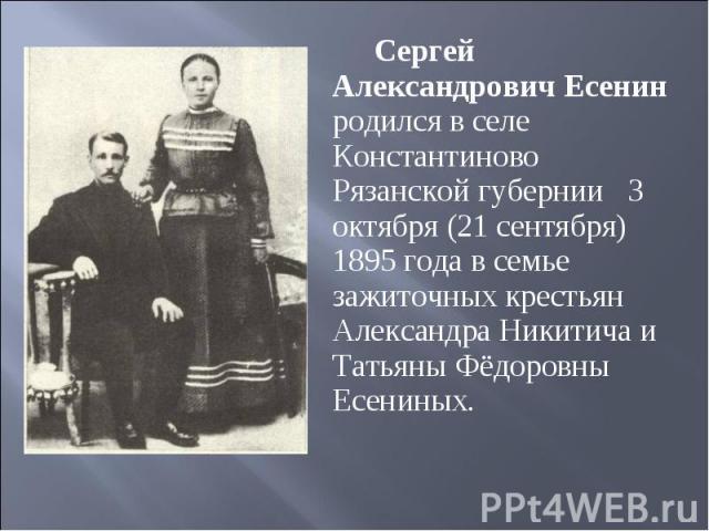 Сергей Александрович Есенин родился в селе Константиново Рязанской губернии 3 октября (21 сентября) 1895 года в семье зажиточных крестьян Александра Никитича и Татьяны Фёдоровны Есениных.