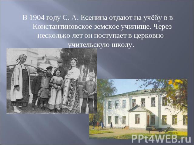 В 1904 году С. А. Есенина отдают на учёбу в в Константиновское земское училище. Через несколько лет он поступает в церковно-учительскую школу.