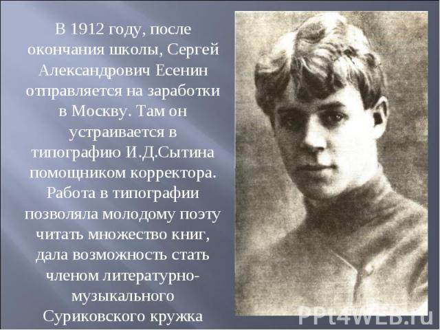 В 1912 году, после окончания школы, Сергей Александрович Есенин отправляется на заработки в Москву. Там он устраивается в типографию И.Д.Сытина помощником корректора. Работа в типографии позволяла молодому поэту читать множество книг, дала возможнос…