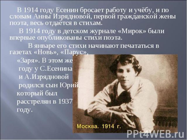 В 1914 году Есенин бросает работу и учёбу, и по словам Анны Изрядновой, первой гражданской жены поэта, весь отдаётся в стихам. В 1914 году в детском журнале «Мирок» были впервые опубликованы стихи поэта. В январе его стихи начинают печататься в газе…