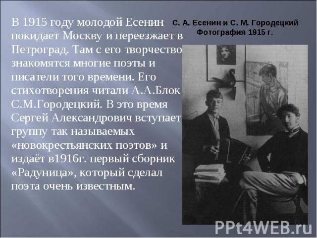 В 1915 году молодой Есенин покидает Москву и переезжает в Петроград. Там с его творчеством знакомятся многие поэты и писатели того времени. Его стихотворения читали А.А.Блок и С.М.Городецкий. В это время Сергей Александрович вступает в группу так на…