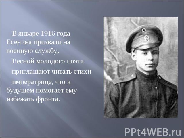 В январе 1916 года Есенина призвали на военную службу. Весной молодого поэта приглашают читать стихи императрице, что в будущем помогает ему избежать фронта.