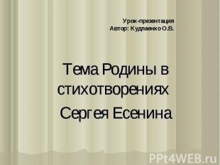 Урок-презентацияАвтор: Кудлаенко О.В. Тема Родины в стихотворениях Сергея Есенин