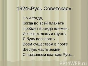 1924«Русь Советская»Но и тогда,Когда во всей планетеПройдет вражда племен,Исчезн