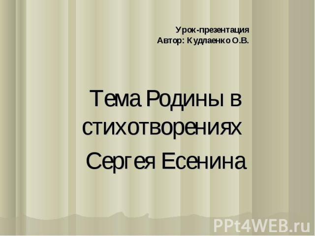 Урок-презентацияАвтор: Кудлаенко О.В. Тема Родины в стихотворениях Сергея Есенина