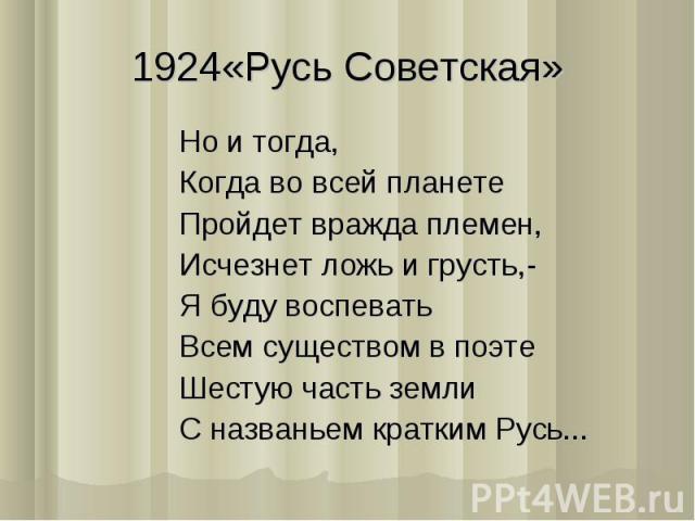 1924«Русь Советская»Но и тогда,Когда во всей планетеПройдет вражда племен,Исчезнет ложь и грусть,-Я буду воспеватьВсем существом в поэтеШестую часть землиС названьем кратким Русь...