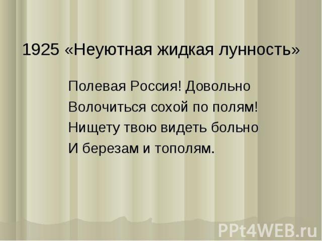 1925 «Неуютная жидкая лунность»Полевая Россия! ДовольноВолочиться сохой по полям!Нищету твою видеть больноИ березам и тополям.