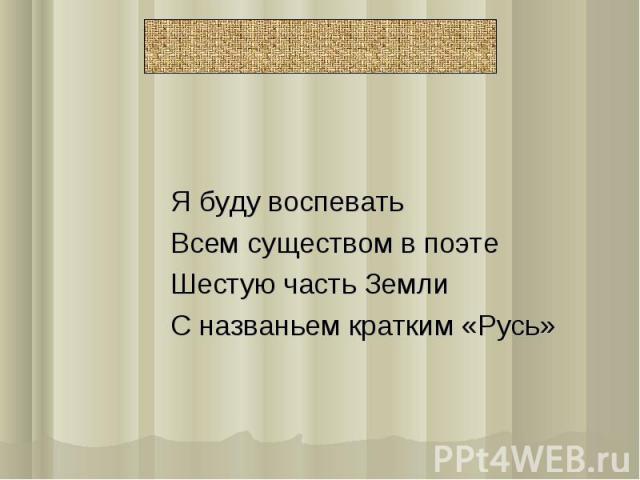 Я буду воспеватьВсем существом в поэтеШестую часть ЗемлиС названьем кратким «Русь»
