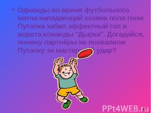 Однажды во время футбольного матча нападающий хозяев поля гном Путалка забил эфф