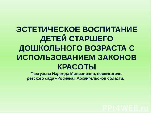 ЭСТЕТИЧЕСКОЕ ВОСПИТАНИЕ ДЕТЕЙ СТАРШЕГО ДОШКОЛЬНОГО ВОЗРАСТА С ИСПОЛЬЗОВАНИЕМ ЗАКОНОВ КРАСОТЫПахтусова Надежда Минионовна, воспитатель детского сада «Росинка» Архангельской области.