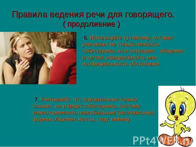 Правила ведения речи для говорящего. ( продолжение ) 6. Используйте ту лексику, которая учитывает не только личность собеседника, но и ситуацию общения в целом, официальность или неофициальность обстановки. 7. Учитывайте, что слушатель не только слы…