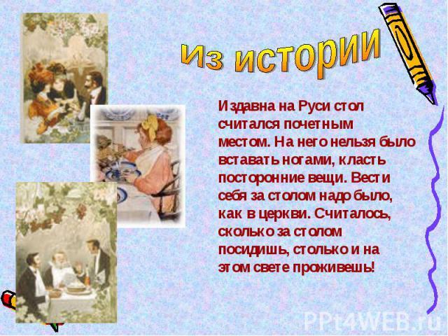 Из истории Издавна на Руси стол считался почетнымместом. На него нельзя было вставать ногами, класть посторонние вещи. Вести себя за столом надо было, как в церкви. Считалось, сколько за столом посидишь, столько и на этом свете проживешь!