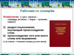 Работаем со словарёмЭтимология –( греч. еtymon – «правда, истина» + logos – «уче
