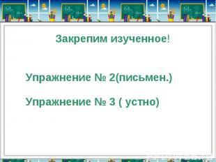 Закрепим изученное!Упражнение № 2(письмен.)Упражнение № 3 ( устно)
