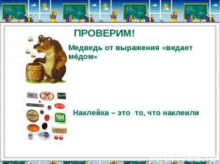 ПРОВЕРИМ!Медведь от выражения «ведает мёдом»Наклейка – это то, что наклеили