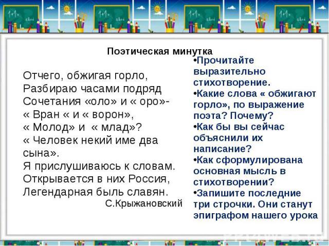 Поэтическая минуткаОтчего, обжигая горло,Разбираю часами подрядСочетания «оло» и « оро»-« Вран « и « ворон»,« Молод» и « млад»?« Человек некий име два сына».Я прислушиваюсь к словам.Открывается в них Россия,Легендарная быль славян.С.КрыжановскийПроч…