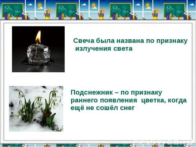 Свеча была названа по признаку излучения светаПодснежник – по признаку раннего появления цветка, когда ещё не сошёл снег
