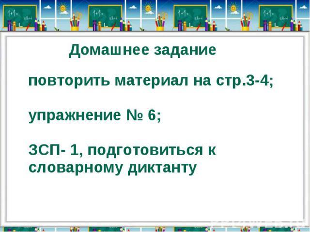 Домашнее заданиеповторить материал на стр.3-4;упражнение № 6;ЗСП- 1, подготовиться к словарному диктанту