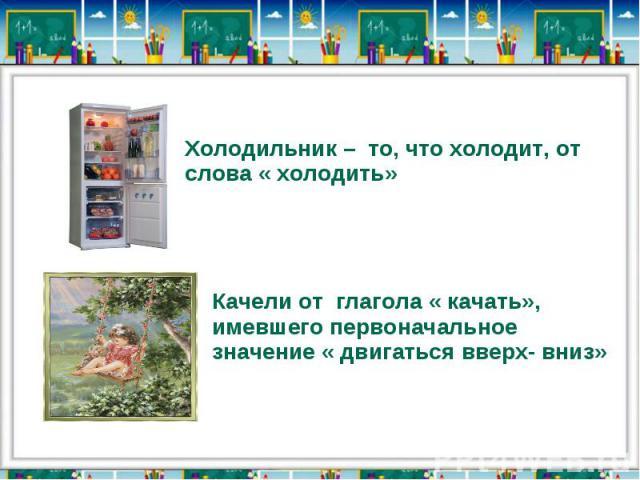 Холодильник – то, что холодит, от слова « холодить»Качели от глагола « качать», имевшего первоначальное значение « двигаться вверх- вниз»