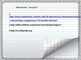 Интернет - ресурсы1.http://www.centerbooks.ru/index.php?fv=Школьный этимологичес